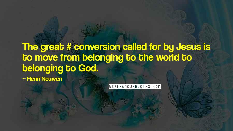 Henri Nouwen quotes: The great # conversion called for by Jesus is to move from belonging to the world to belonging to God.