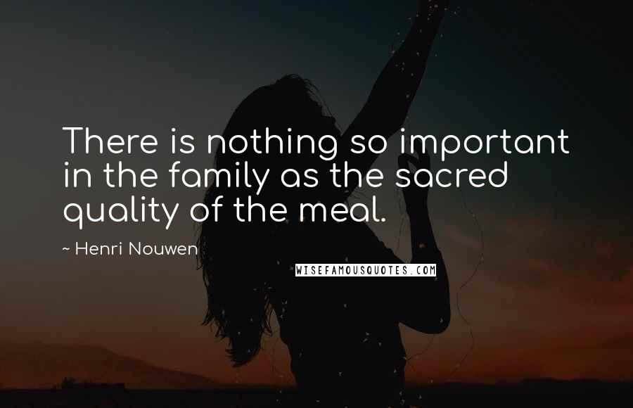 Henri Nouwen quotes: There is nothing so important in the family as the sacred quality of the meal.
