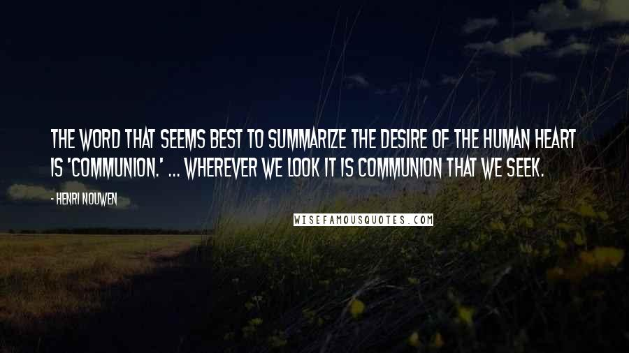 Henri Nouwen quotes: The word that seems best to summarize the desire of the human heart is 'communion.' ... wherever we look it is communion that we seek.