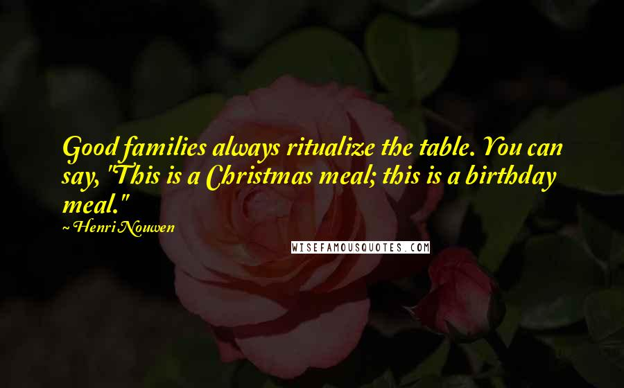 """Henri Nouwen quotes: Good families always ritualize the table. You can say, """"This is a Christmas meal; this is a birthday meal."""""""