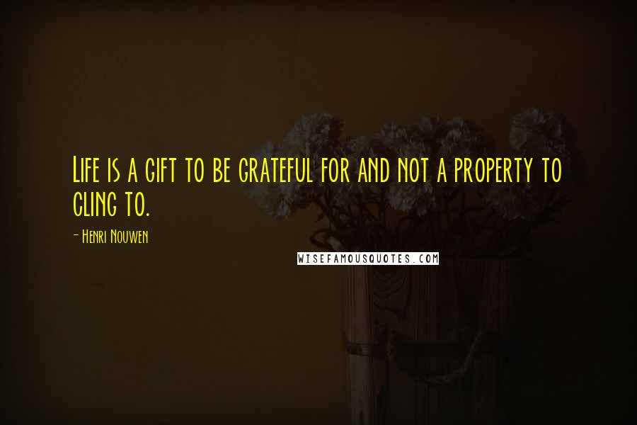 Henri Nouwen quotes: Life is a gift to be grateful for and not a property to cling to.