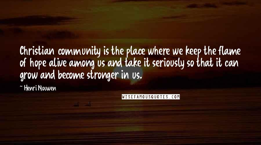 Henri Nouwen quotes: Christian community is the place where we keep the flame of hope alive among us and take it seriously so that it can grow and become stronger in us.