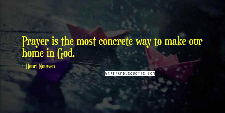 Henri Nouwen quotes: Prayer is the most concrete way to make our home in God.