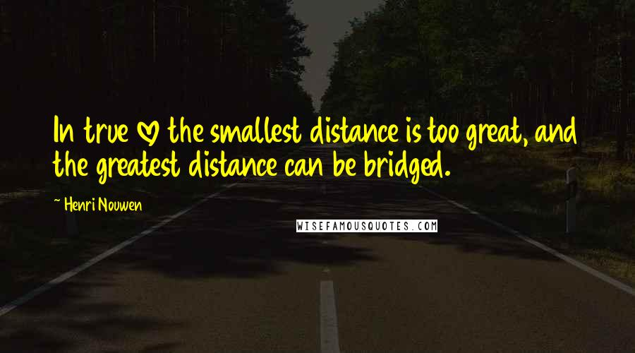Henri Nouwen quotes: In true love the smallest distance is too great, and the greatest distance can be bridged.