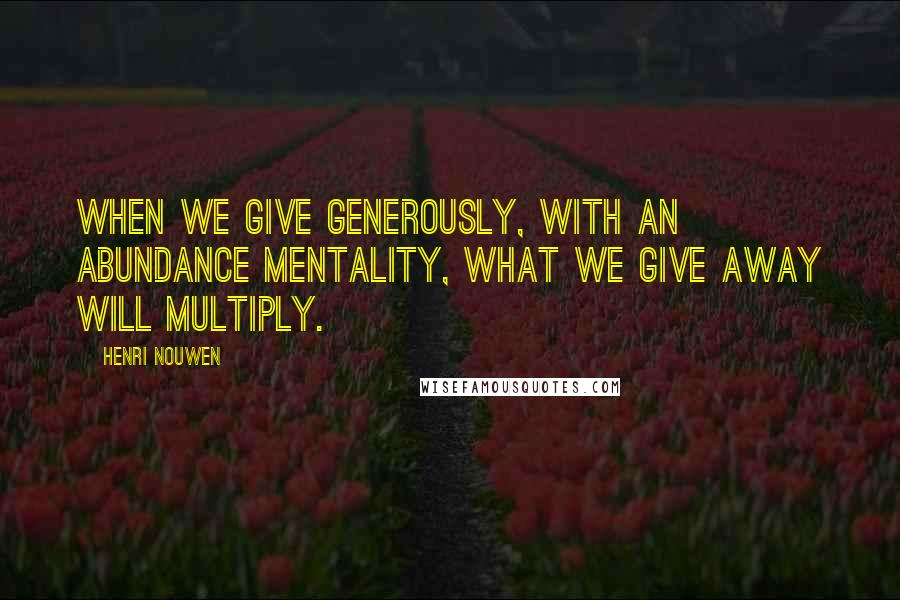 Henri Nouwen quotes: When we give generously, with an abundance mentality, what we give away will multiply.