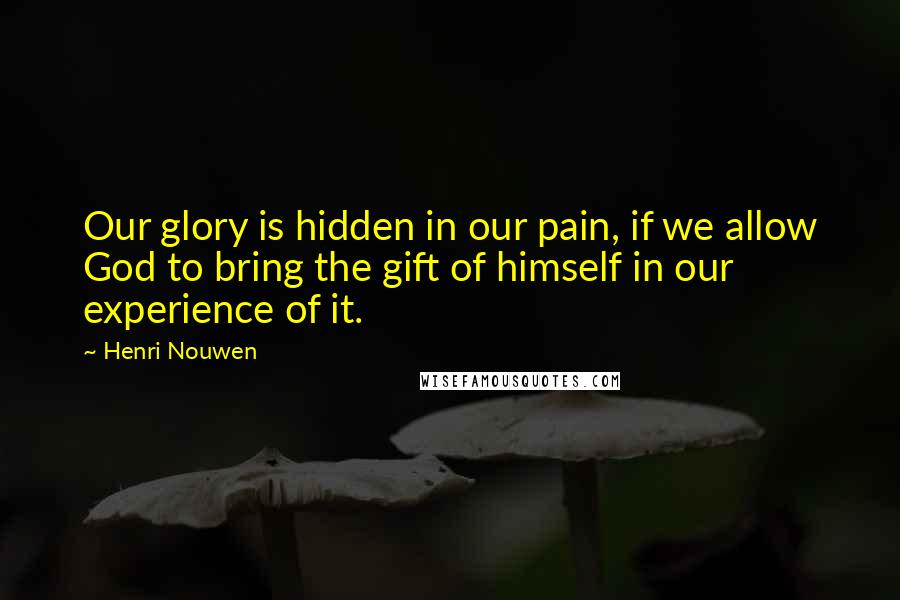 Henri Nouwen quotes: Our glory is hidden in our pain, if we allow God to bring the gift of himself in our experience of it.