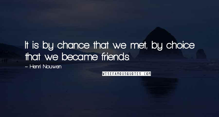 Henri Nouwen quotes: It is by chance that we met, by choice that we became friends.