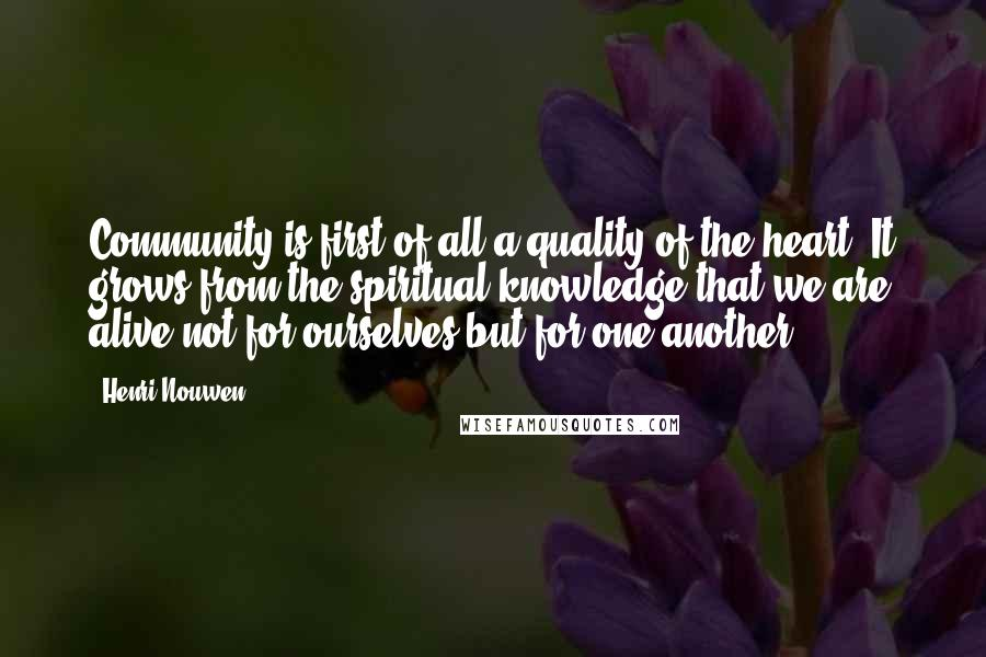 Henri Nouwen quotes: Community is first of all a quality of the heart. It grows from the spiritual knowledge that we are alive not for ourselves but for one another.