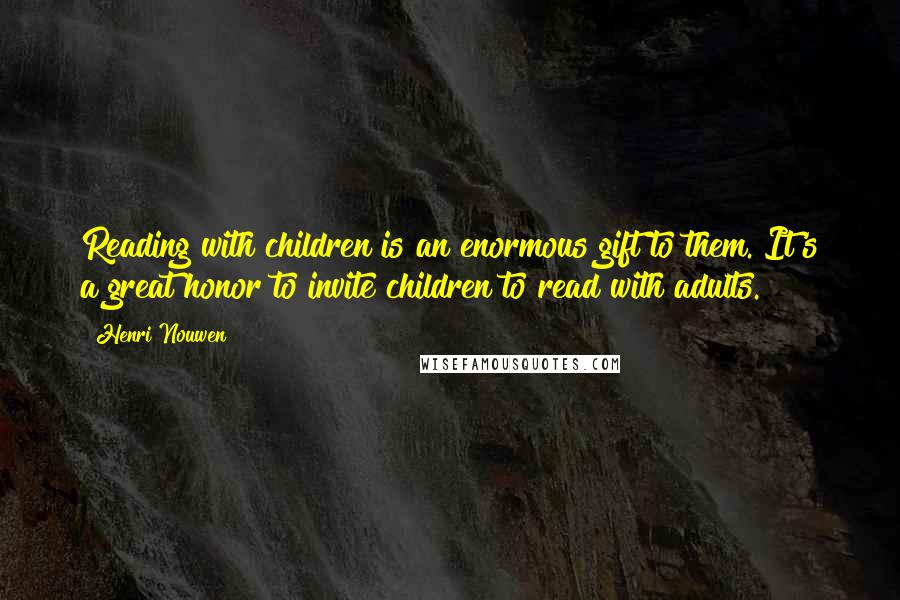 Henri Nouwen quotes: Reading with children is an enormous gift to them. It's a great honor to invite children to read with adults.