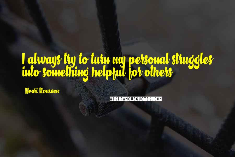 Henri Nouwen quotes: I always try to turn my personal struggles into something helpful for others.
