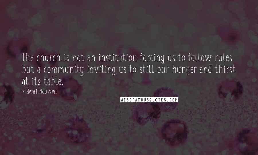 Henri Nouwen quotes: The church is not an institution forcing us to follow rules but a community inviting us to still our hunger and thirst at its table.