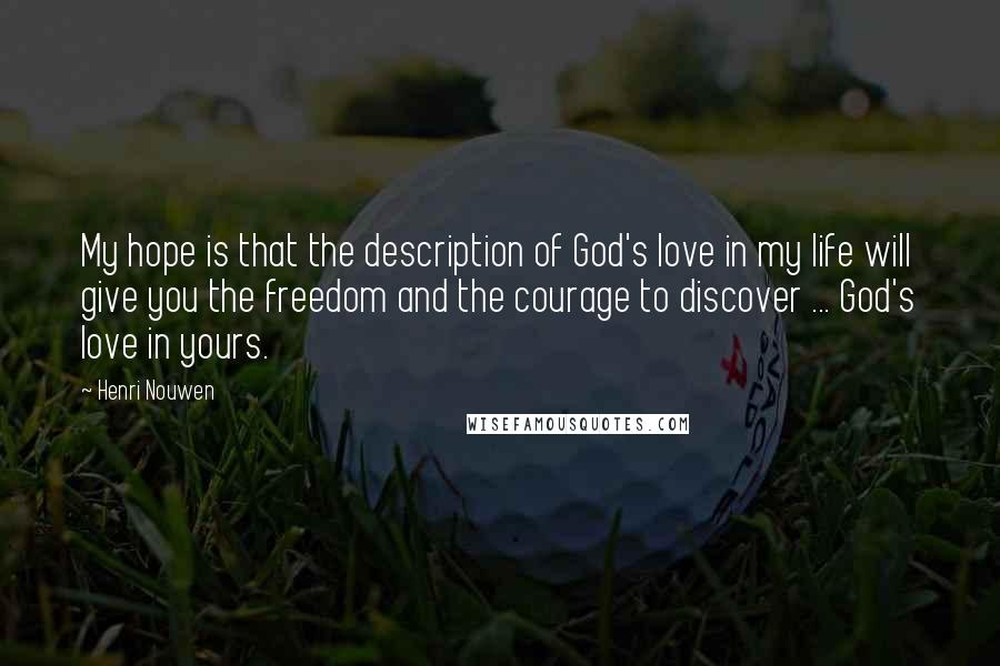 Henri Nouwen quotes: My hope is that the description of God's love in my life will give you the freedom and the courage to discover ... God's love in yours.