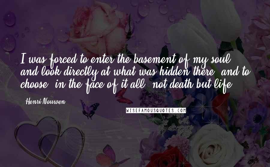 Henri Nouwen quotes: I was forced to enter the basement of my soul and look directly at what was hidden there, and to choose, in the face of it all, not death but