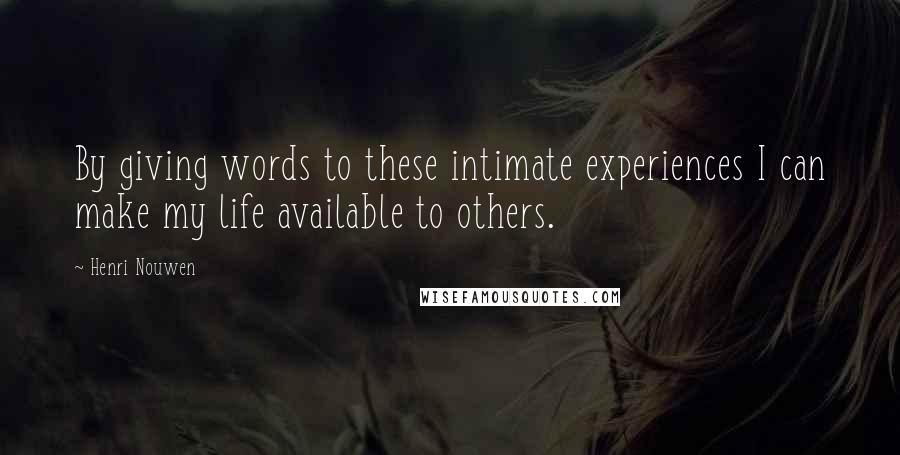 Henri Nouwen quotes: By giving words to these intimate experiences I can make my life available to others.