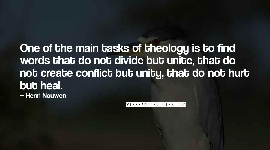 Henri Nouwen quotes: One of the main tasks of theology is to find words that do not divide but unite, that do not create conflict but unity, that do not hurt but heal.