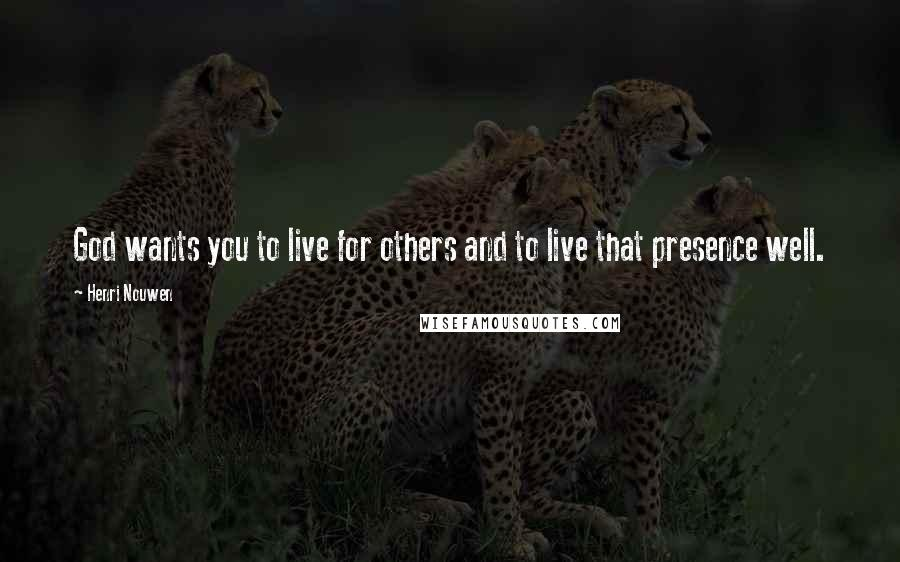 Henri Nouwen quotes: God wants you to live for others and to live that presence well.