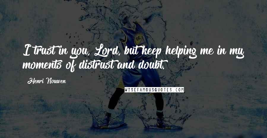 Henri Nouwen quotes: I trust in you, Lord, but keep helping me in my moments of distrust and doubt.