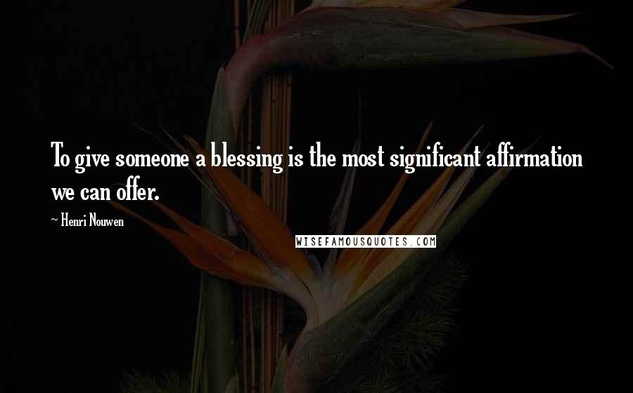 Henri Nouwen quotes: To give someone a blessing is the most significant affirmation we can offer.