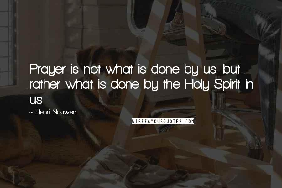 Henri Nouwen quotes: Prayer is not what is done by us, but rather what is done by the Holy Spirit in us.