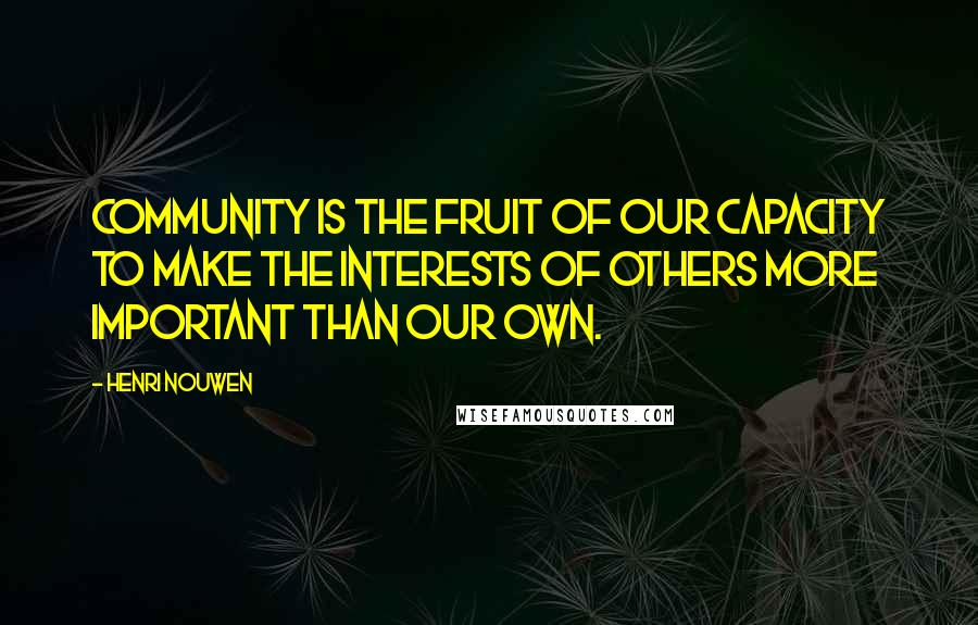 Henri Nouwen quotes: Community is the fruit of our capacity to make the interests of others more important than our own.