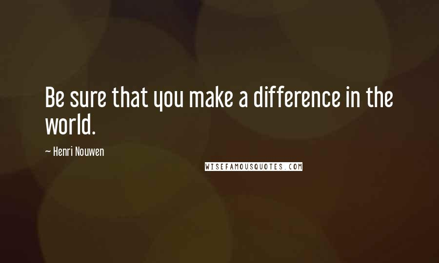 Henri Nouwen quotes: Be sure that you make a difference in the world.