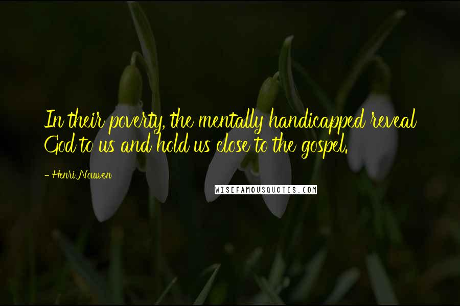 Henri Nouwen quotes: In their poverty, the mentally handicapped reveal God to us and hold us close to the gospel.
