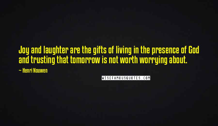 Henri Nouwen quotes: Joy and laughter are the gifts of living in the presence of God and trusting that tomorrow is not worth worrying about.