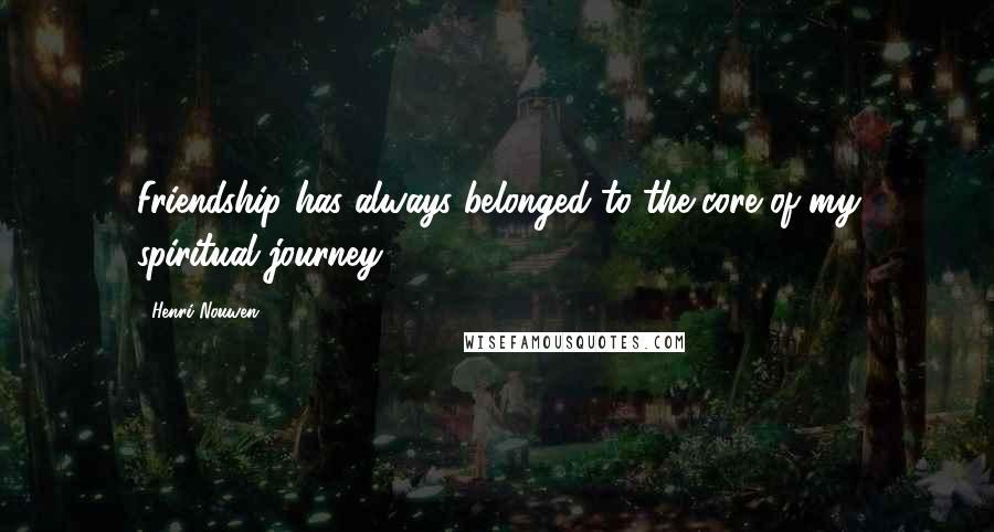 Henri Nouwen quotes: Friendship has always belonged to the core of my spiritual journey.