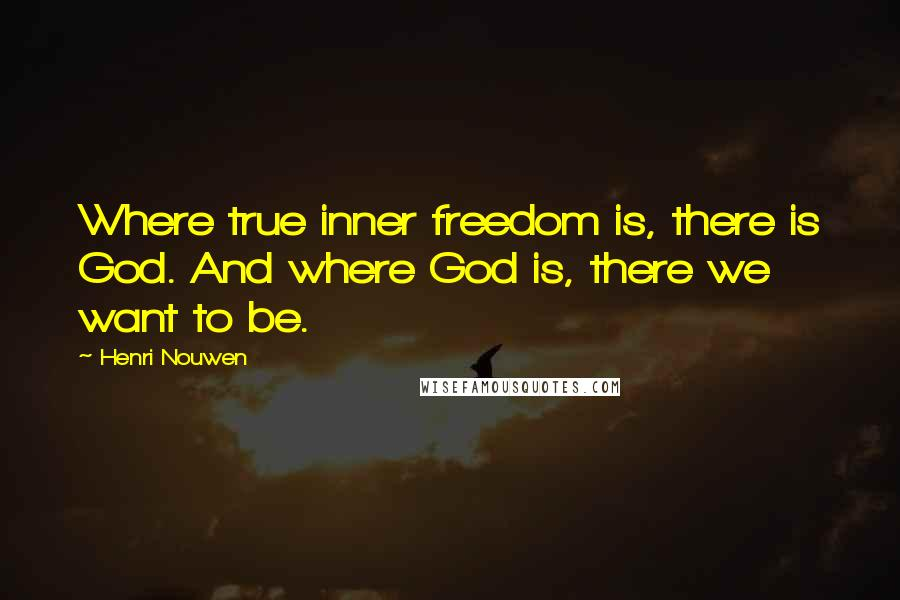 Henri Nouwen quotes: Where true inner freedom is, there is God. And where God is, there we want to be.