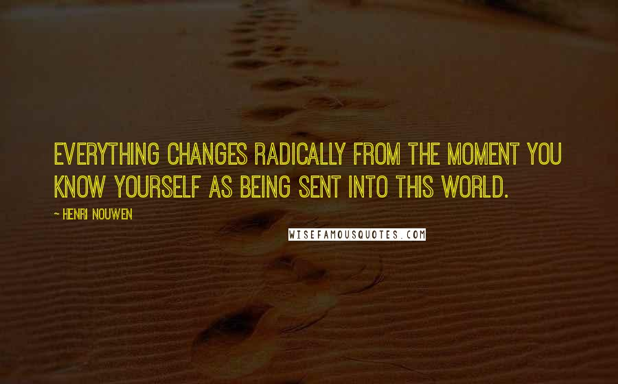Henri Nouwen quotes: Everything changes radically from the moment you know yourself as being sent into this world.