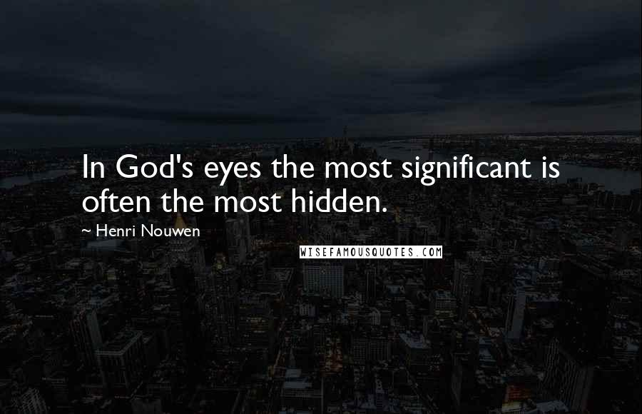 Henri Nouwen quotes: In God's eyes the most significant is often the most hidden.