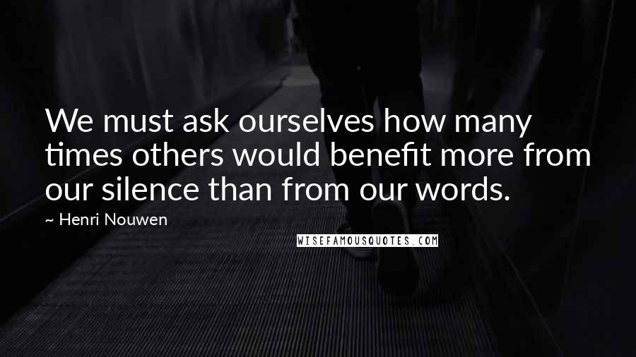 Henri Nouwen quotes: We must ask ourselves how many times others would benefit more from our silence than from our words.