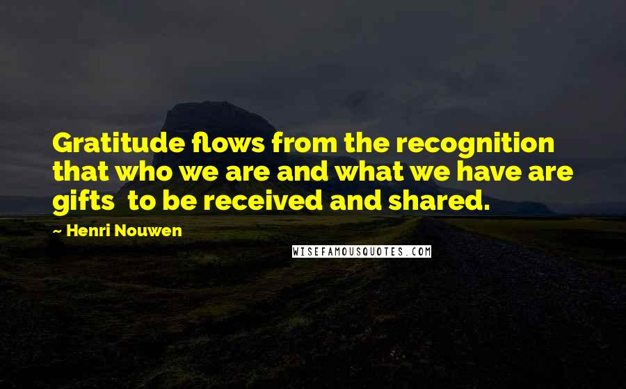 Henri Nouwen quotes: Gratitude flows from the recognition that who we are and what we have are gifts to be received and shared.