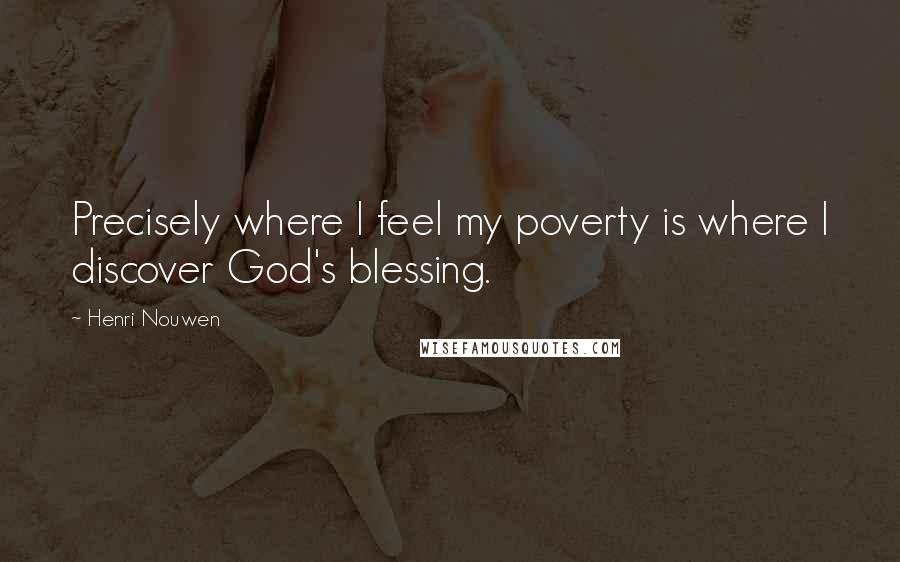 Henri Nouwen quotes: Precisely where I feel my poverty is where I discover God's blessing.
