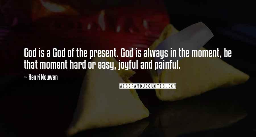 Henri Nouwen quotes: God is a God of the present. God is always in the moment, be that moment hard or easy, joyful and painful.