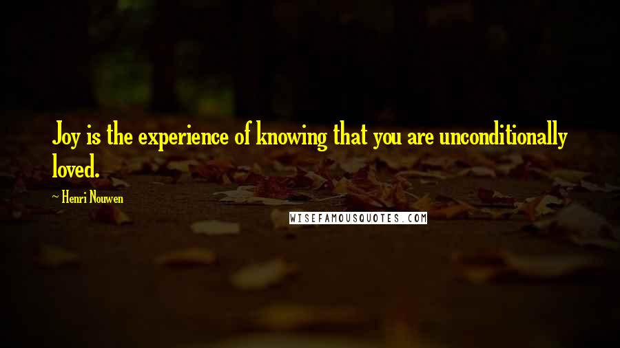 Henri Nouwen quotes: Joy is the experience of knowing that you are unconditionally loved.