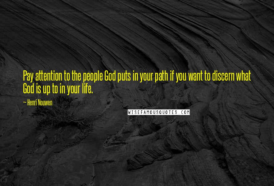 Henri Nouwen quotes: Pay attention to the people God puts in your path if you want to discern what God is up to in your life.