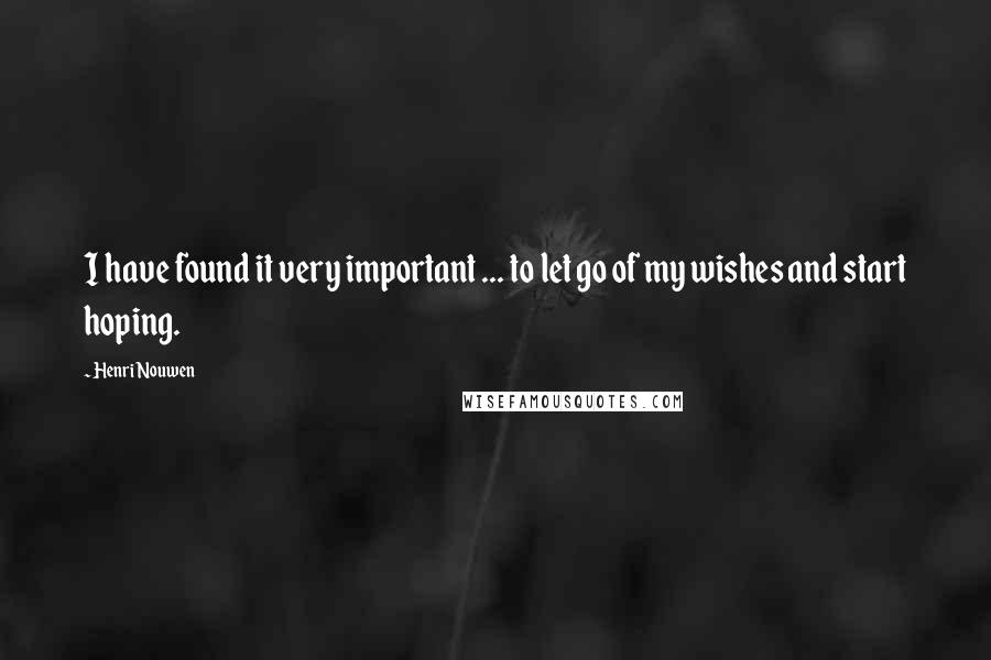 Henri Nouwen quotes: I have found it very important ... to let go of my wishes and start hoping.