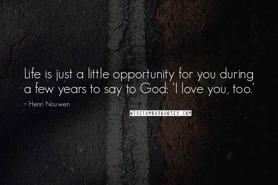 Henri Nouwen quotes: Life is just a little opportunity for you during a few years to say to God: 'I love you, too.'