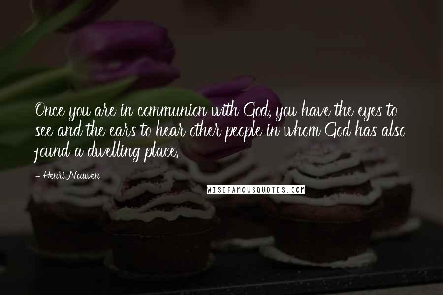 Henri Nouwen quotes: Once you are in communion with God, you have the eyes to see and the ears to hear other people in whom God has also found a dwelling place.