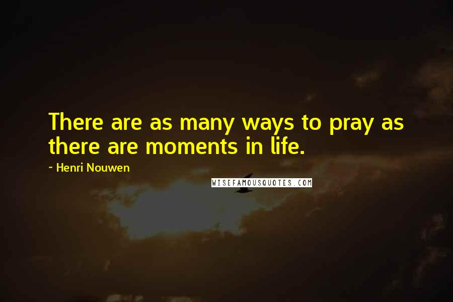 Henri Nouwen quotes: There are as many ways to pray as there are moments in life.