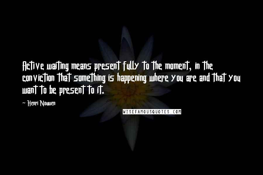 Henri Nouwen quotes: Active waiting means present fully to the moment, in the conviction that something is happening where you are and that you want to be present to it.