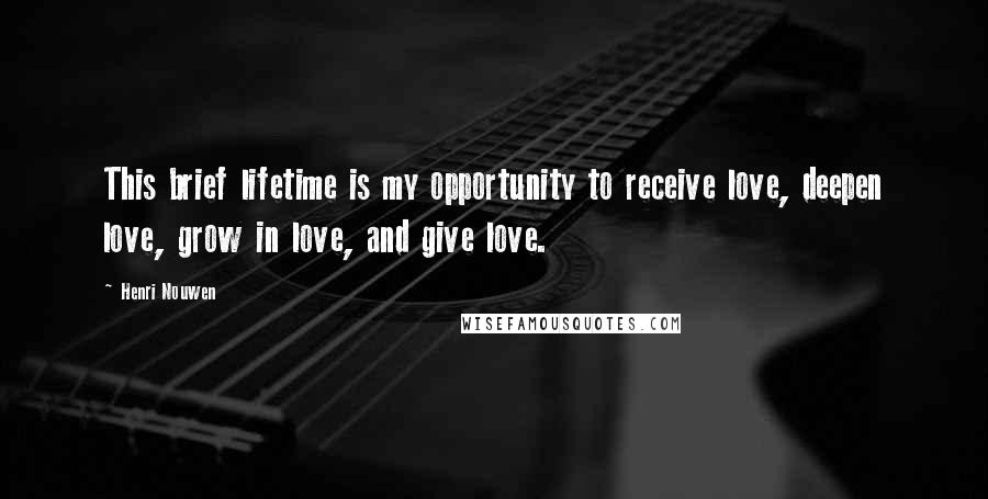 Henri Nouwen quotes: This brief lifetime is my opportunity to receive love, deepen love, grow in love, and give love.