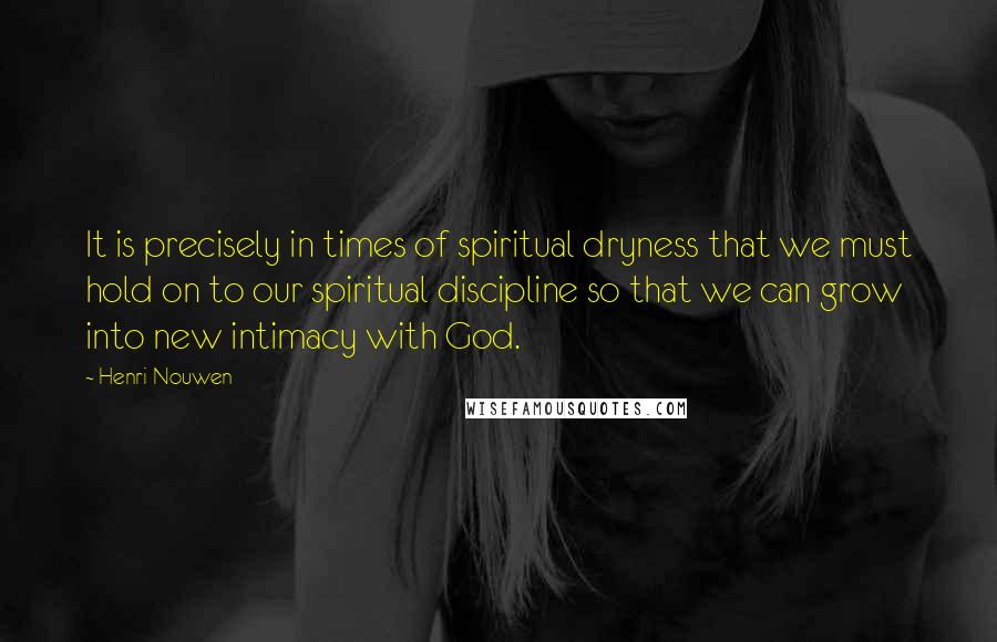 Henri Nouwen quotes: It is precisely in times of spiritual dryness that we must hold on to our spiritual discipline so that we can grow into new intimacy with God.