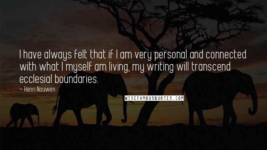 Henri Nouwen quotes: I have always felt that if I am very personal and connected with what I myself am living, my writing will transcend ecclesial boundaries.