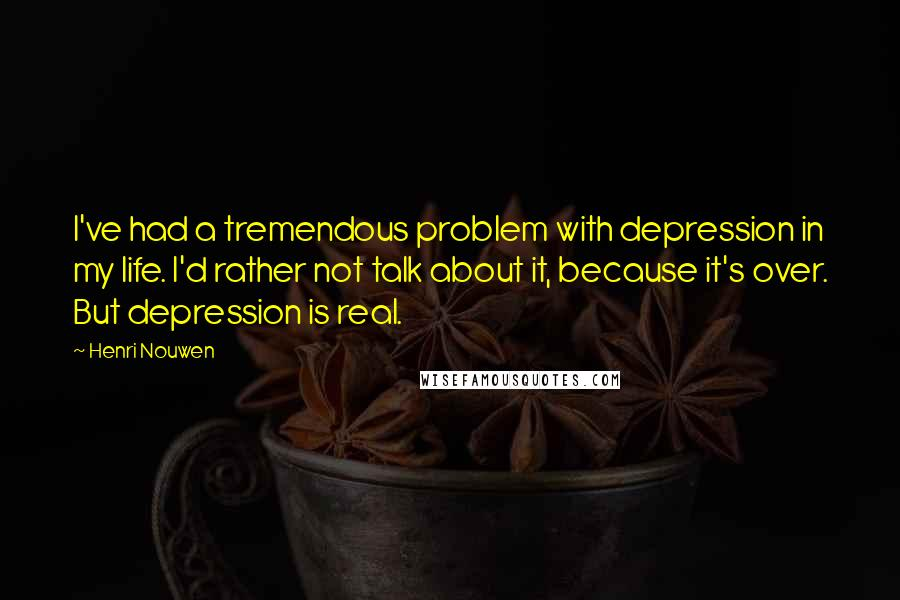 Henri Nouwen quotes: I've had a tremendous problem with depression in my life. I'd rather not talk about it, because it's over. But depression is real.