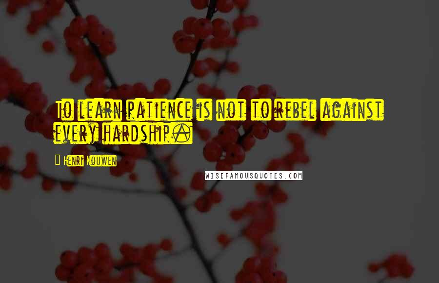 Henri Nouwen quotes: To learn patience is not to rebel against every hardship.