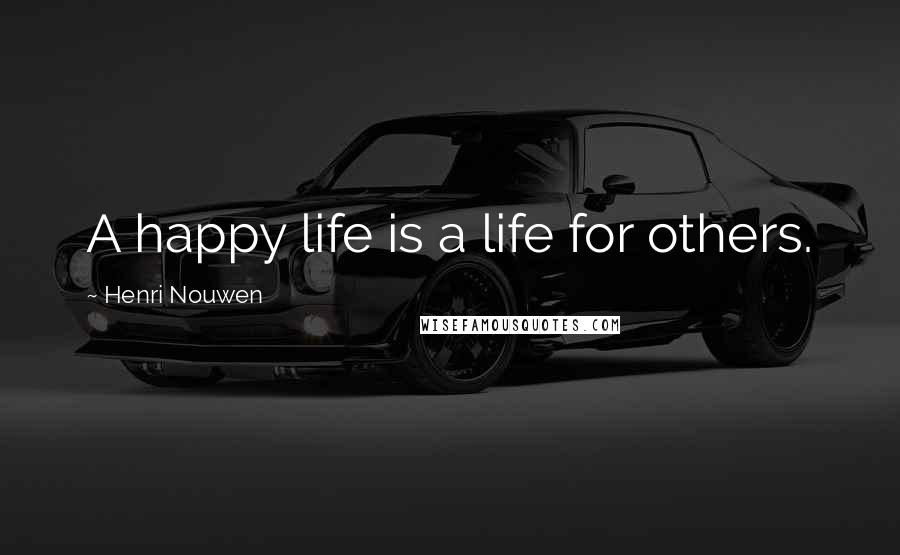 Henri Nouwen quotes: A happy life is a life for others.