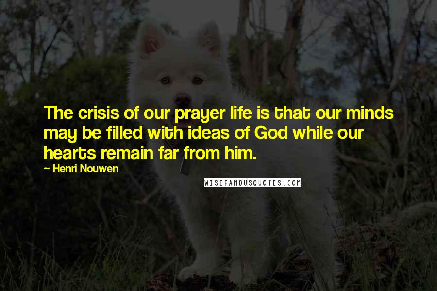 Henri Nouwen quotes: The crisis of our prayer life is that our minds may be filled with ideas of God while our hearts remain far from him.