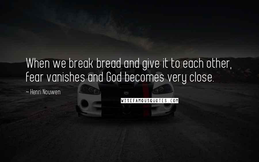Henri Nouwen quotes: When we break bread and give it to each other, fear vanishes and God becomes very close.